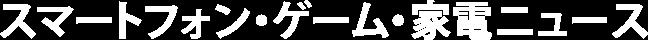スマートフォン・ゲーム・家電ニュース